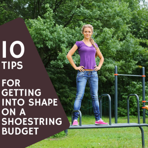 10 Tips For Getting Into Shape On A Shoestring Budget